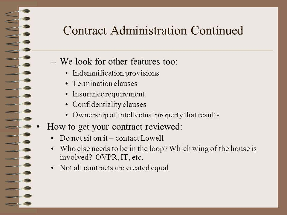 Contract Administration Continued –We look for other features too: Indemnification provisions Termination clauses Insurance requirement Confidentiality clauses Ownership of intellectual property that results How to get your contract reviewed: Do not sit on it – contact Lowell Who else needs to be in the loop.