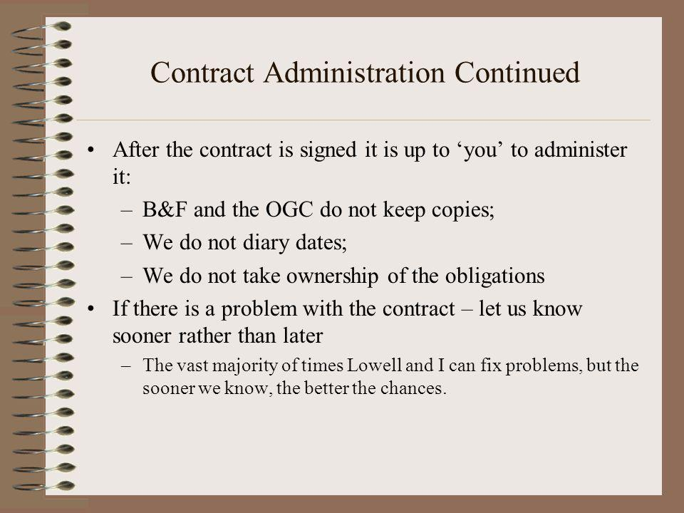 Contract Administration Continued After the contract is signed it is up to you to administer it: –B&F and the OGC do not keep copies; –We do not diary dates; –We do not take ownership of the obligations If there is a problem with the contract – let us know sooner rather than later –The vast majority of times Lowell and I can fix problems, but the sooner we know, the better the chances.