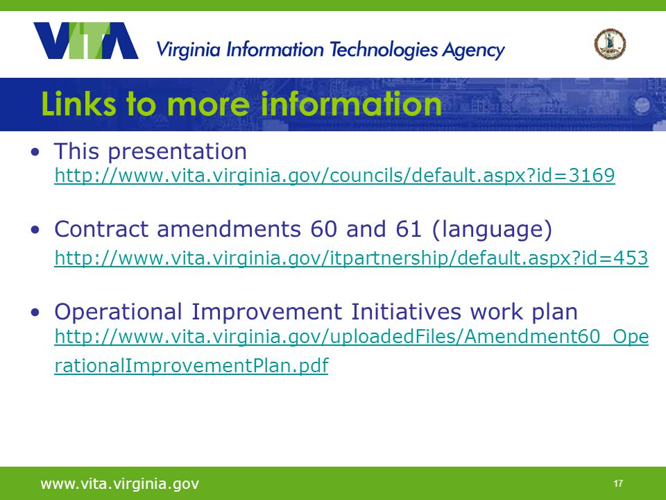 17 www.vita.virginia.gov Links to more information This presentation http://www.vita.virginia.gov/councils/default.aspx id=3169 http://www.vita.virginia.gov/councils/default.aspx id=3169 Contract amendments 60 and 61 (language) http://www.vita.virginia.gov/itpartnership/default.aspx id=453 Operational Improvement Initiatives work plan http://www.vita.virginia.gov/uploadedFiles/Amendment60_Ope rationalImprovementPlan.pdf http://www.vita.virginia.gov/uploadedFiles/Amendment60_Ope rationalImprovementPlan.pdf