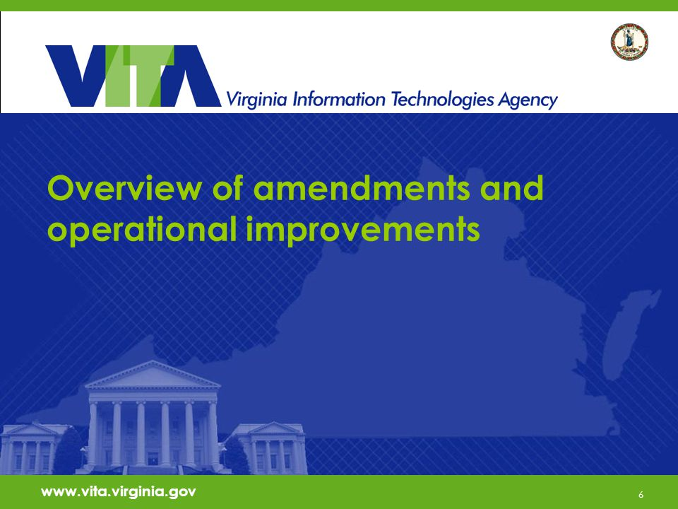 6 www.vita.virginia.gov Overview of amendments and operational improvements www.vita.virginia.gov 6