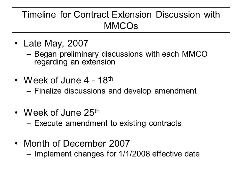 Timeline for Contract Extension Discussion with MMCOs Late May, 2007 –Began preliminary discussions with each MMCO regarding an extension Week of June 4 - 18 th –Finalize discussions and develop amendment Week of June 25 th –Execute amendment to existing contracts Month of December 2007 –Implement changes for 1/1/2008 effective date