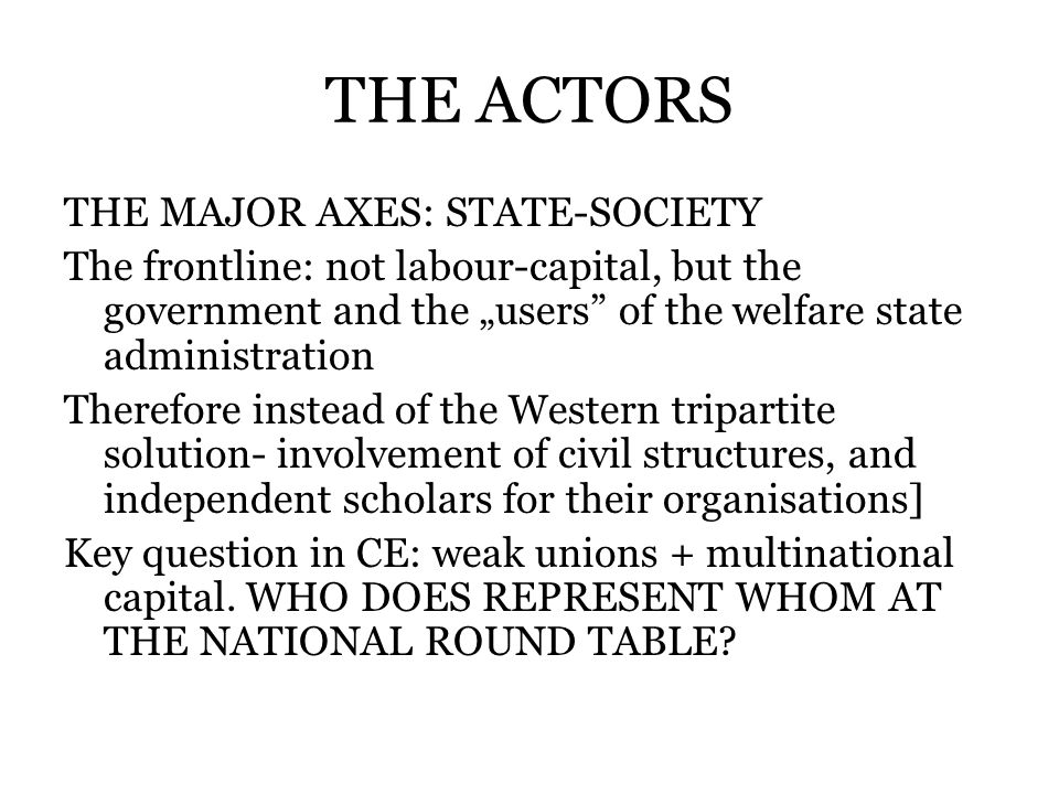THE ACTORS THE MAJOR AXES: STATE-SOCIETY The frontline: not labour-capital, but the government and the users of the welfare state administration Therefore instead of the Western tripartite solution- involvement of civil structures, and independent scholars for their organisations] Key question in CE: weak unions + multinational capital.