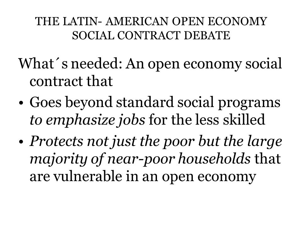 THE LATIN- AMERICAN OPEN ECONOMY SOCIAL CONTRACT DEBATE What´s needed: An open economy social contract that Goes beyond standard social programs to emphasize jobs for the less skilled Protects not just the poor but the large majority of near-poor households that are vulnerable in an open economy