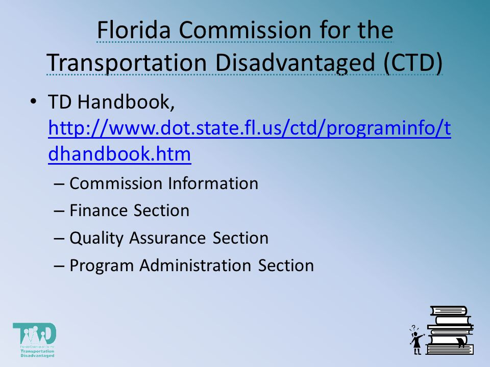Florida Commission for the Transportation Disadvantaged (CTD) TD Handbook, http://www.dot.state.fl.us/ctd/programinfo/t dhandbook.htm http://www.dot.state.fl.us/ctd/programinfo/t dhandbook.htm – Commission Information – Finance Section – Quality Assurance Section – Program Administration Section