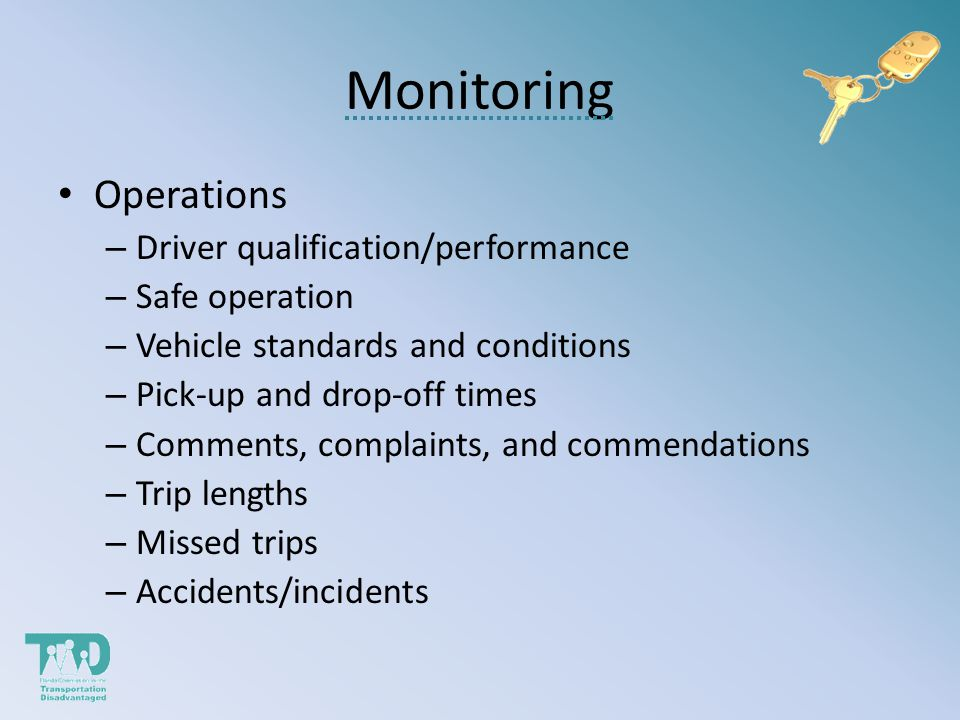 Monitoring Operations – Driver qualification/performance – Safe operation – Vehicle standards and conditions – Pick-up and drop-off times – Comments, complaints, and commendations – Trip lengths – Missed trips – Accidents/incidents