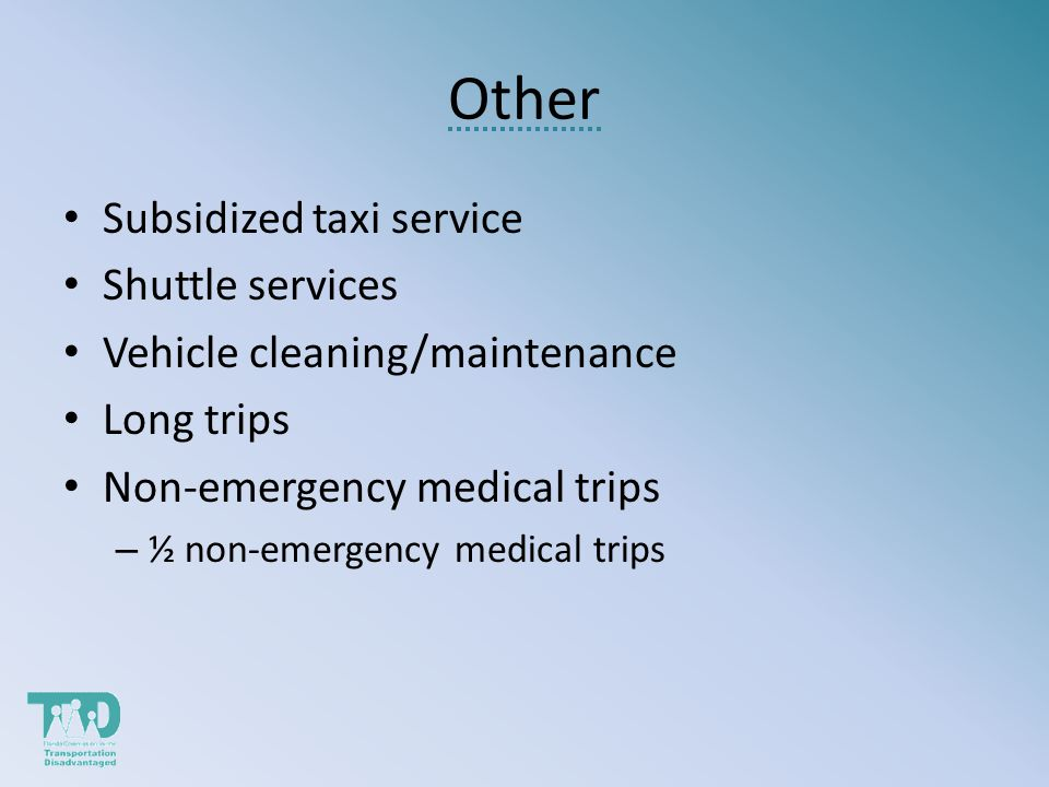 Other Subsidized taxi service Shuttle services Vehicle cleaning/maintenance Long trips Non-emergency medical trips – ½ non-emergency medical trips