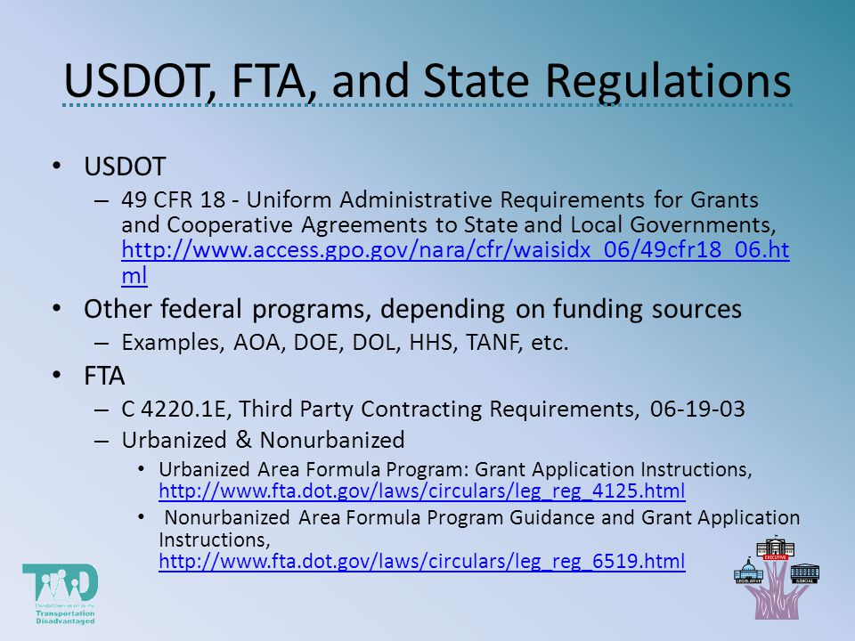 USDOT, FTA, and State Regulations USDOT – 49 CFR 18 - Uniform Administrative Requirements for Grants and Cooperative Agreements to State and Local Governments, http://www.access.gpo.gov/nara/cfr/waisidx_06/49cfr18_06.ht ml http://www.access.gpo.gov/nara/cfr/waisidx_06/49cfr18_06.ht ml Other federal programs, depending on funding sources – Examples, AOA, DOE, DOL, HHS, TANF, etc.