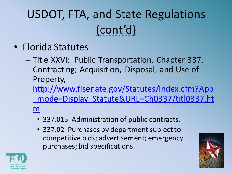 USDOT, FTA, and State Regulations (contd) Florida Statutes – Title XXVI: Public Transportation, Chapter 337, Contracting; Acquisition, Disposal, and Use of Property, http://www.flsenate.gov/Statutes/index.cfm App _mode=Display_Statute&URL=Ch0337/titl0337.ht m http://www.flsenate.gov/Statutes/index.cfm App _mode=Display_Statute&URL=Ch0337/titl0337.ht m 337.015 Administration of public contracts.