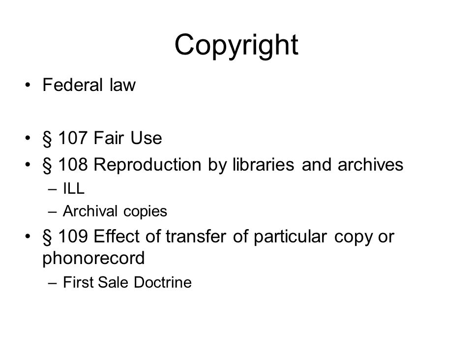 Copyright Federal law § 107 Fair Use § 108 Reproduction by libraries and archives –ILL –Archival copies § 109 Effect of transfer of particular copy or phonorecord –First Sale Doctrine