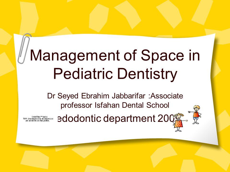 Management of Space in Pediatric Dentistry Dr Seyed Ebrahim Jabbarifar :Associate professor Isfahan Dental School Pedodontic department 2009
