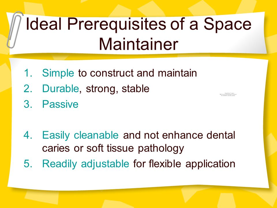 Ideal Prerequisites of a Space Maintainer 1.Simple to construct and maintain 2.Durable, strong, stable 3.Passive 4.Easily cleanable and not enhance de