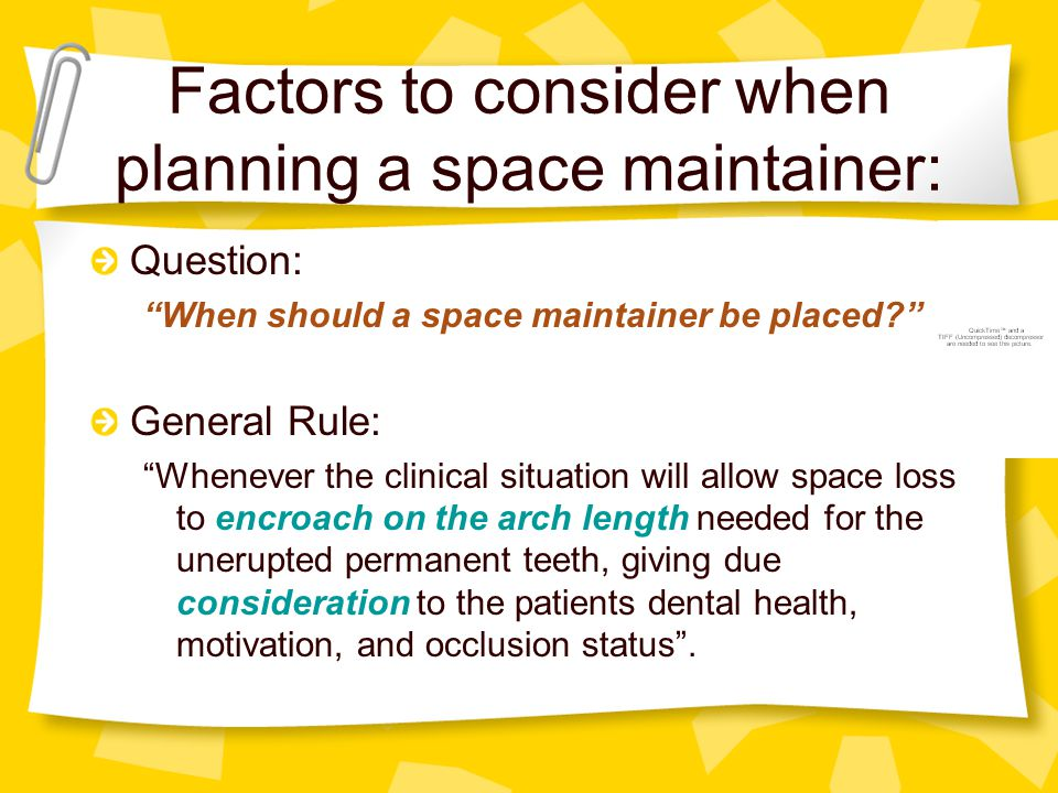 Factors to consider when planning a space maintainer: 1.Dental and periodontal condition 2.Arch length 3.Presence/absence of permanent successor 4.Time elapsed since loss of primary tooth 5.Status of first permanent molar eruption 6.Status of permanent successors development and eruption potential 7.Cooperation level of child and parents 8.Which tooth is lost, in which arch, at what time?