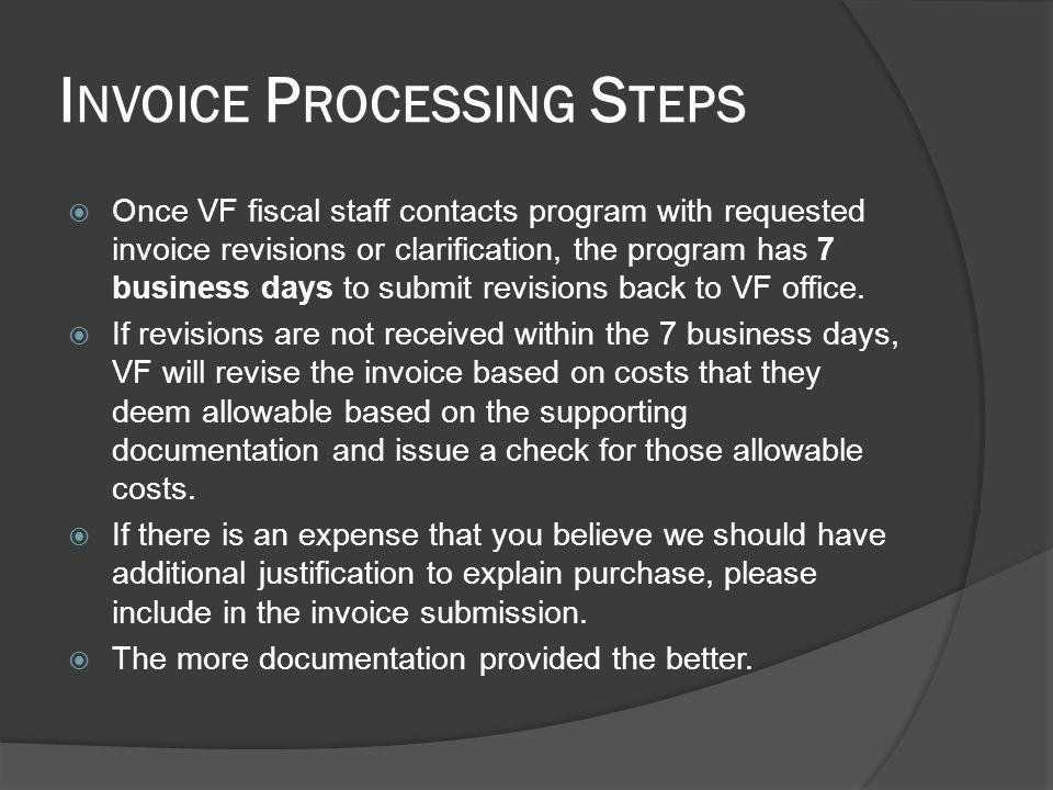 I NVOICE P ROCESSING S TEPS Once VF fiscal staff contacts program with requested invoice revisions or clarification, the program has 7 business days to submit revisions back to VF office.