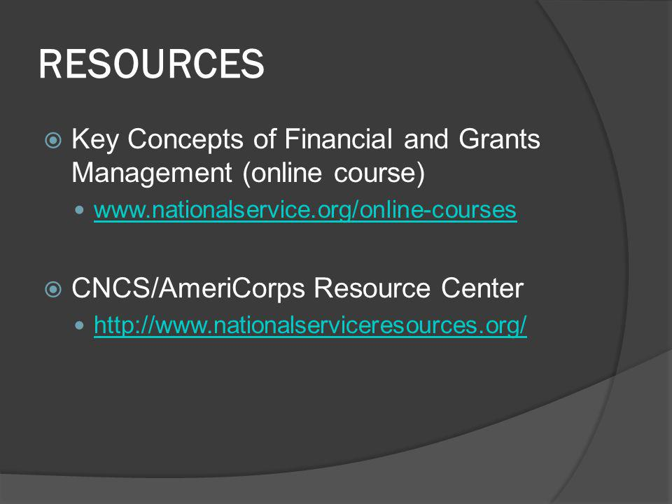 RESOURCES Key Concepts of Financial and Grants Management (online course) www.nationalservice.org/online-courses CNCS/AmeriCorps Resource Center http://www.nationalserviceresources.org/