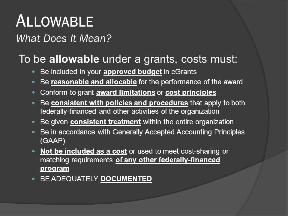 A LLOWABLE What Does It Mean? To be allowable under a grants, costs must: Be included in your approved budget in eGrants Be reasonable and allocable f