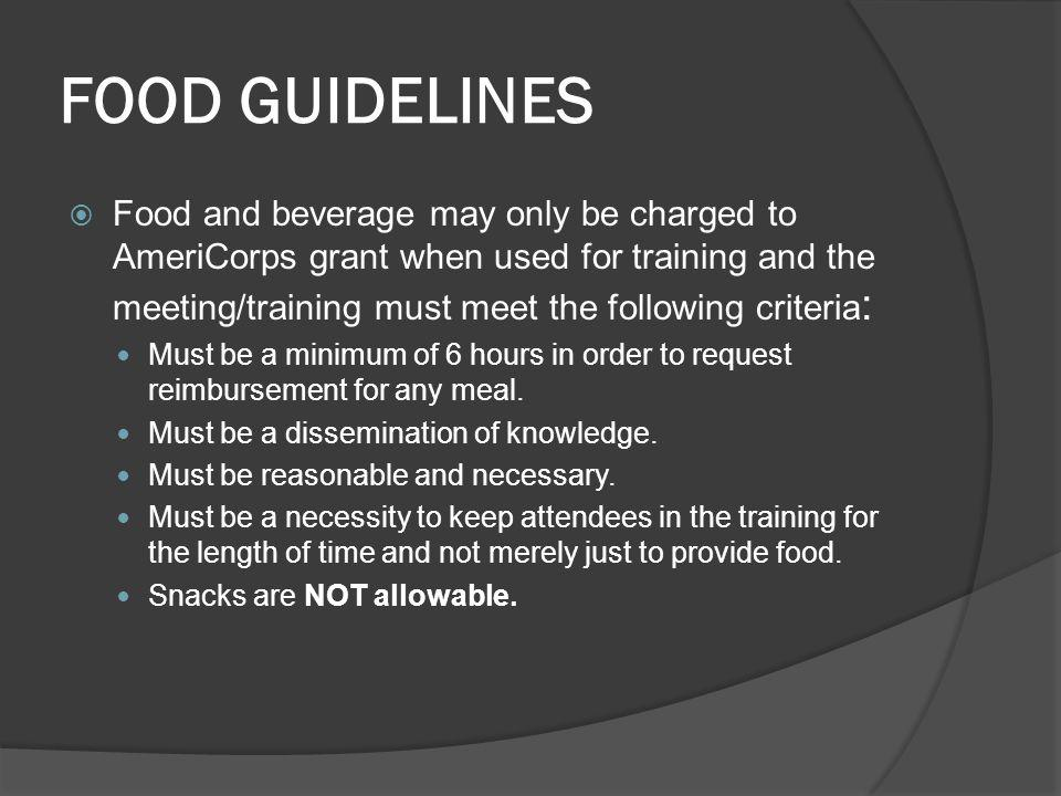 FOOD GUIDELINES Food and beverage may only be charged to AmeriCorps grant when used for training and the meeting/training must meet the following criteria : Must be a minimum of 6 hours in order to request reimbursement for any meal.