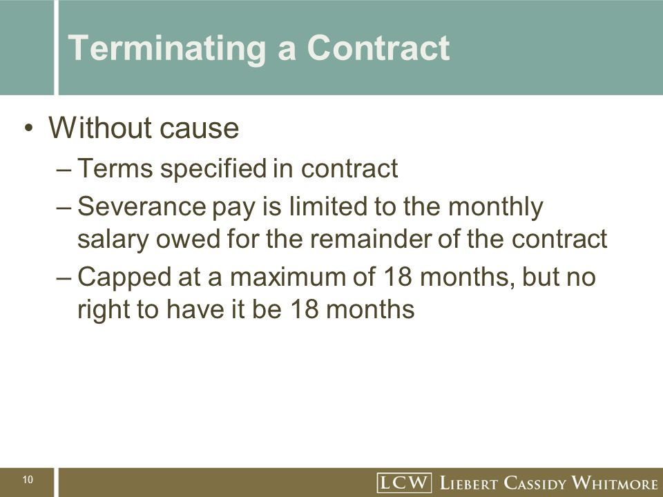 10 Terminating a Contract Without cause –Terms specified in contract –Severance pay is limited to the monthly salary owed for the remainder of the contract –Capped at a maximum of 18 months, but no right to have it be 18 months