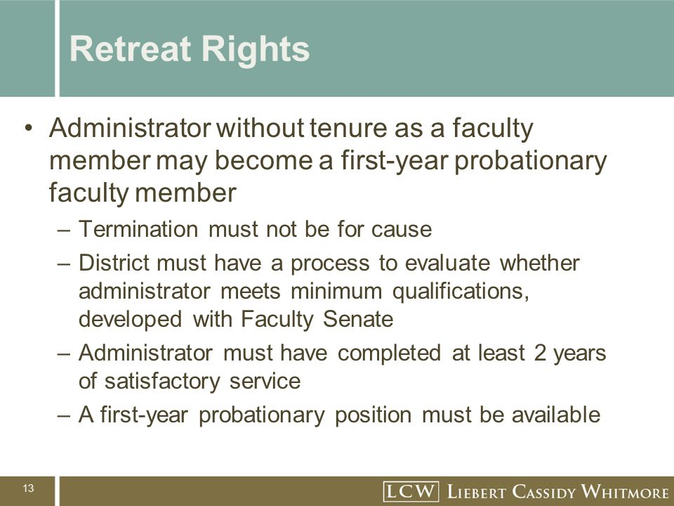 13 Retreat Rights Administrator without tenure as a faculty member may become a first-year probationary faculty member –Termination must not be for cause –District must have a process to evaluate whether administrator meets minimum qualifications, developed with Faculty Senate –Administrator must have completed at least 2 years of satisfactory service –A first-year probationary position must be available