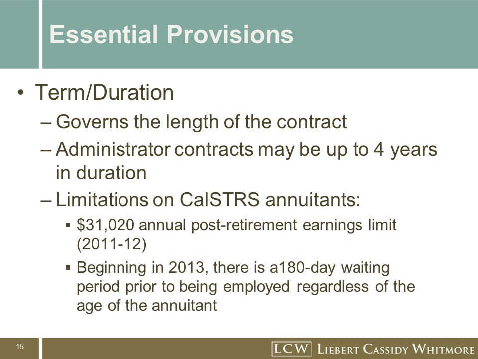 15 Essential Provisions Term/Duration –Governs the length of the contract –Administrator contracts may be up to 4 years in duration –Limitations on CalSTRS annuitants: $31,020 annual post-retirement earnings limit (2011-12) Beginning in 2013, there is a180-day waiting period prior to being employed regardless of the age of the annuitant