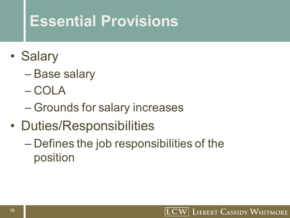 16 Essential Provisions Salary –Base salary –COLA –Grounds for salary increases Duties/Responsibilities –Defines the job responsibilities of the position
