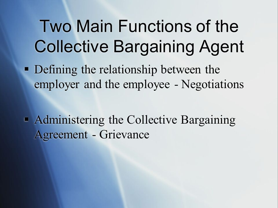 Two Main Functions of the Collective Bargaining Agent Defining the relationship between the employer and the employee - Negotiations Administering the Collective Bargaining Agreement - Grievance Defining the relationship between the employer and the employee - Negotiations Administering the Collective Bargaining Agreement - Grievance