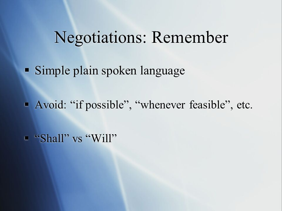 Negotiations: Remember Simple plain spoken language Avoid: if possible, whenever feasible, etc.