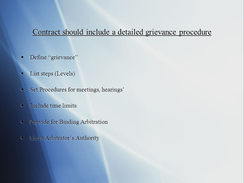 Contract should include a detailed grievance procedure Define grievance List steps (Levels) Set Procedures for meetings, hearings Include time limits Provide for Binding Arbitration Limit Arbitrators Authority Define grievance List steps (Levels) Set Procedures for meetings, hearings Include time limits Provide for Binding Arbitration Limit Arbitrators Authority