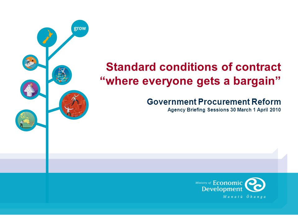 Standard conditions of contract where everyone gets a bargain Government Procurement Reform Agency Briefing Sessions 30 March 1 April 2010