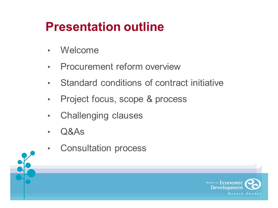 Presentation outline Welcome Procurement reform overview Standard conditions of contract initiative Project focus, scope & process Challenging clauses
