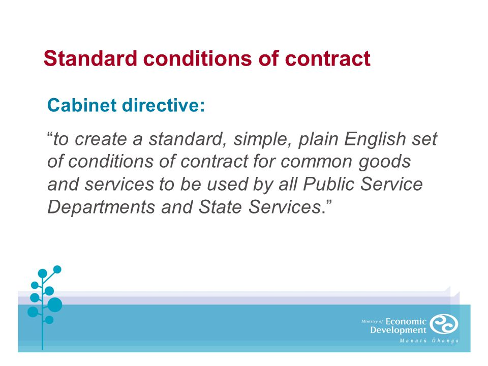 Standard conditions of contract Cabinet directive: to create a standard, simple, plain English set of conditions of contract for common goods and serv