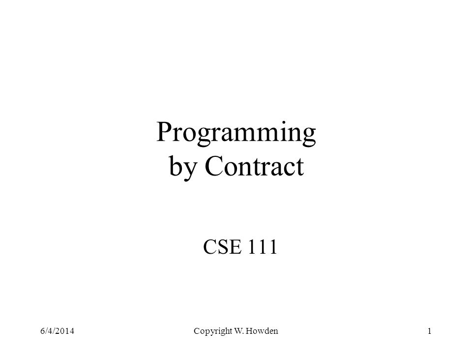 Copyright W. Howden1 Programming by Contract CSE 111 6/4/2014