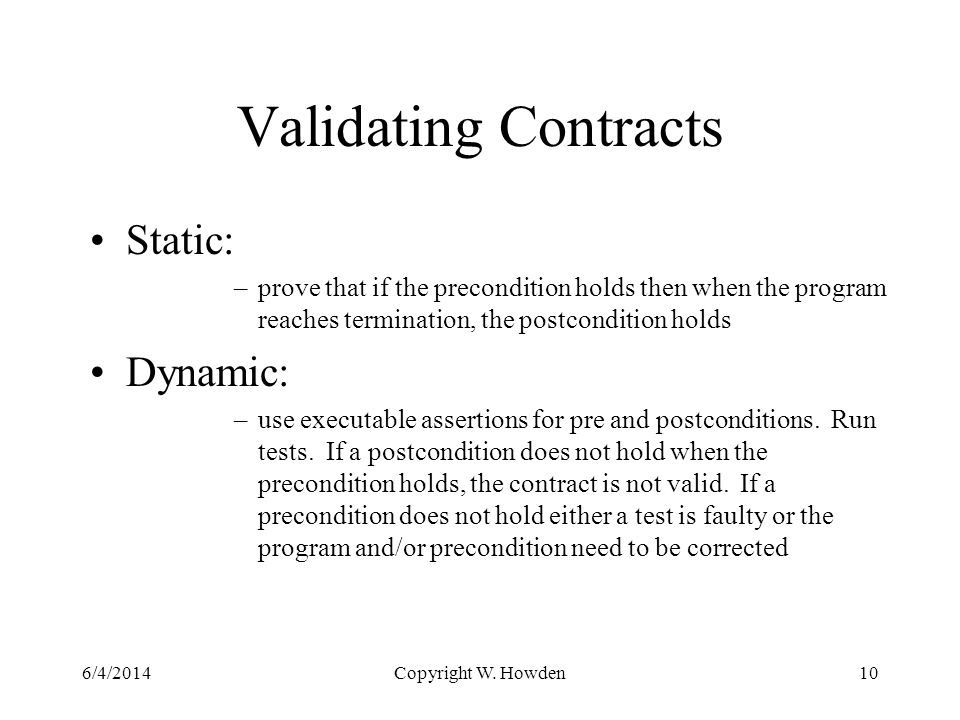Validating Contracts Static: –prove that if the precondition holds then when the program reaches termination, the postcondition holds Dynamic: –use executable assertions for pre and postconditions.