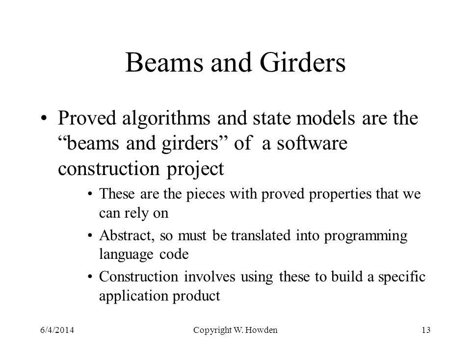 Beams and Girders Proved algorithms and state models are the beams and girders of a software construction project These are the pieces with proved properties that we can rely on Abstract, so must be translated into programming language code Construction involves using these to build a specific application product 6/4/2014Copyright W.