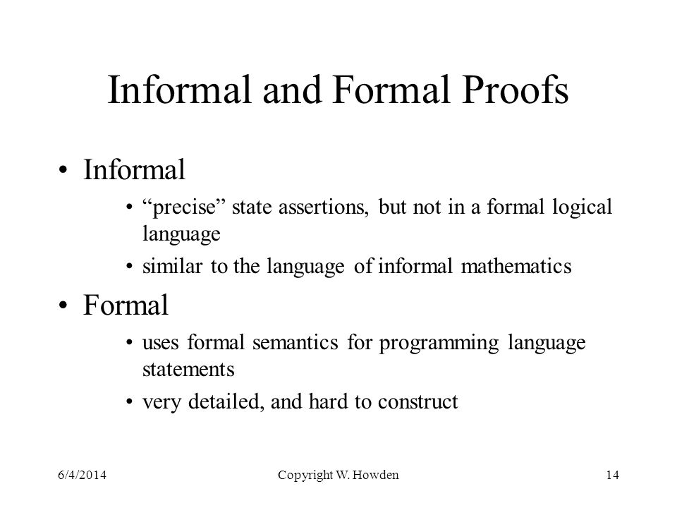 Informal and Formal Proofs Informal precise state assertions, but not in a formal logical language similar to the language of informal mathematics Formal uses formal semantics for programming language statements very detailed, and hard to construct 6/4/2014Copyright W.