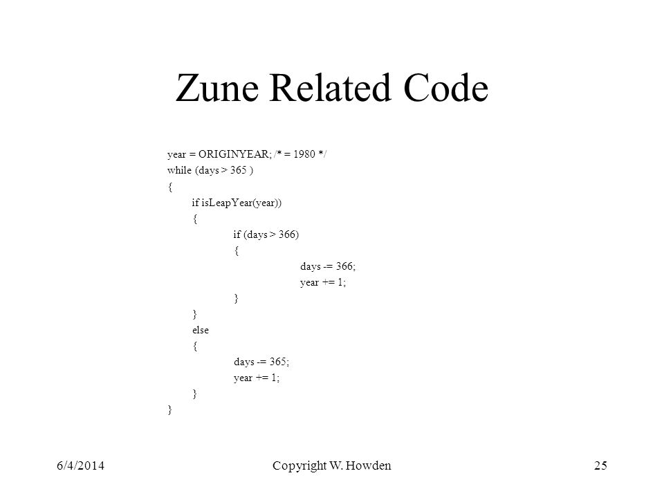 Zune Related Code year = ORIGINYEAR; /* = 1980 */ while (days > 365 ) { if isLeapYear(year)) { if (days > 366) { days -= 366; year += 1; } else { days -= 365; year += 1; } 6/4/2014Copyright W.