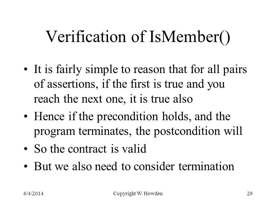 Verification of IsMember() It is fairly simple to reason that for all pairs of assertions, if the first is true and you reach the next one, it is true also Hence if the precondition holds, and the program terminates, the postcondition will So the contract is valid But we also need to consider termination 6/4/2014Copyright W.