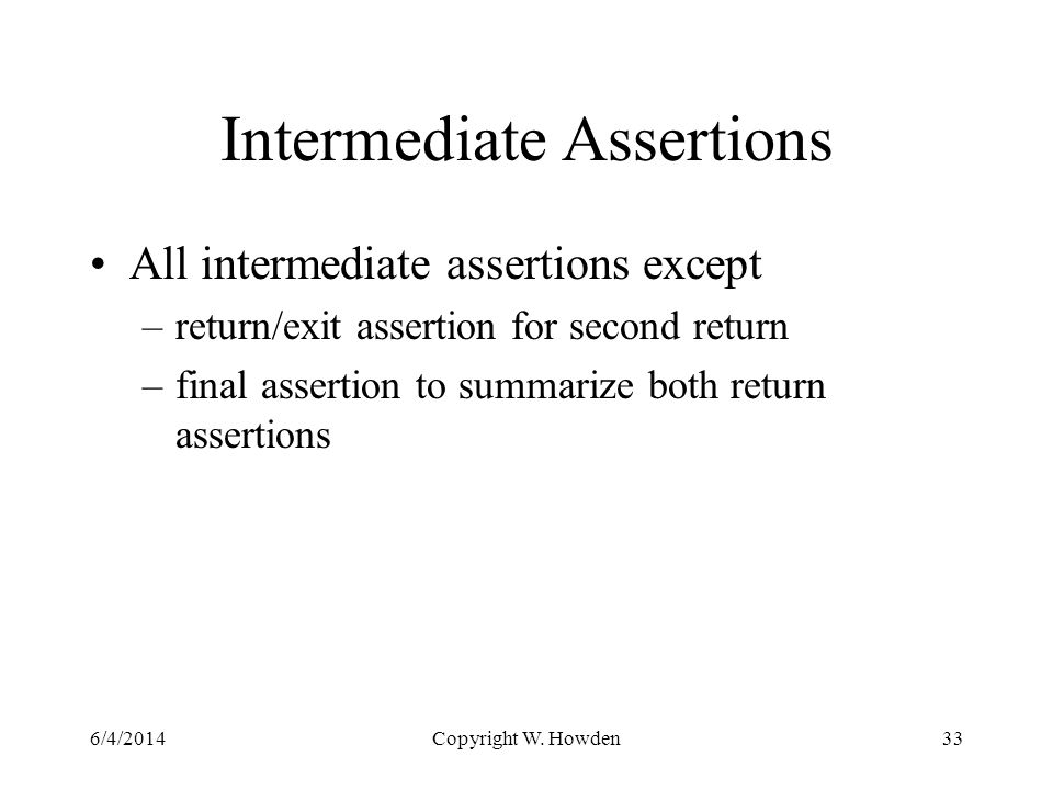 Intermediate Assertions All intermediate assertions except –return/exit assertion for second return –final assertion to summarize both return assertions 6/4/2014Copyright W.