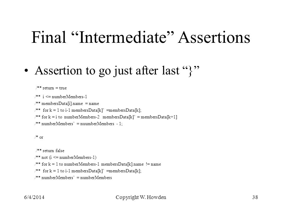 Final Intermediate Assertions Assertion to go just after last } /** return = true /** i <= numberMembers-1 /** membersData[i].name = name /** for k = 1 to i-1 membersData[k] =membersData[k]; /** for k = i to numberMembers-2 membersData[k] = membersData[k+1] /** numberMembers = nuumberMembers - 1; /* or /** return false /** not (i <= numberMembers-1) /** for k = 1 to numberMembers-1 membersData[k].name != name /** for k = 1 to i-1 membersData[k] =membersData[k]; /** numberMembers = numberMembers 6/4/2014Copyright W.