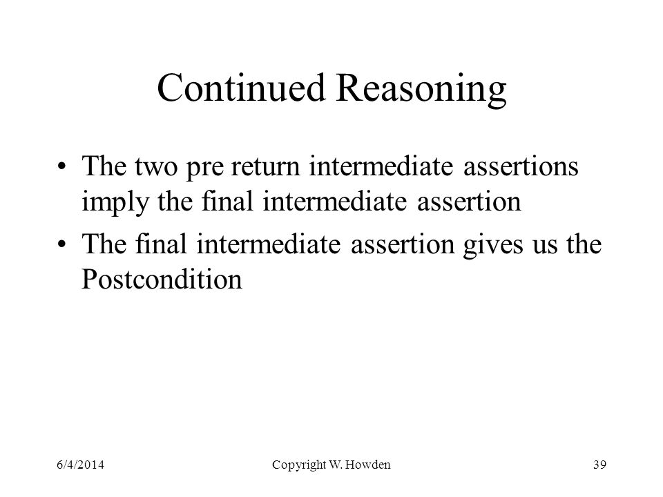Continued Reasoning The two pre return intermediate assertions imply the final intermediate assertion The final intermediate assertion gives us the Postcondition 6/4/2014Copyright W.