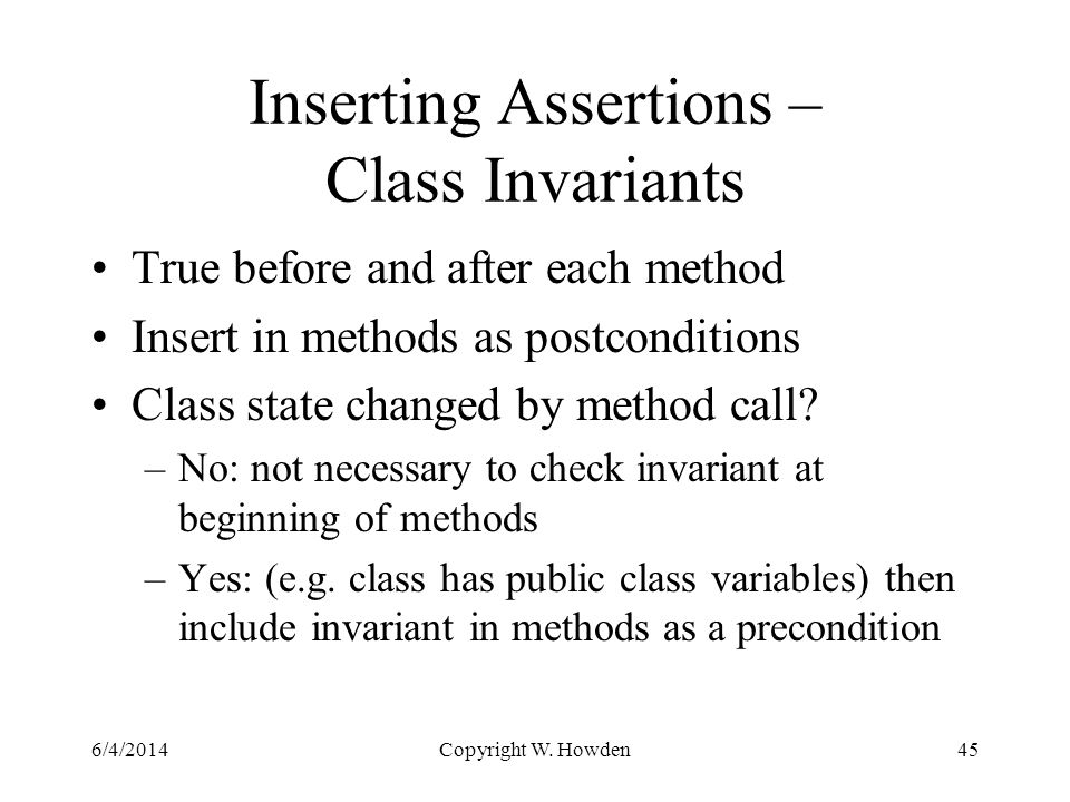 Inserting Assertions – Class Invariants True before and after each method Insert in methods as postconditions Class state changed by method call.