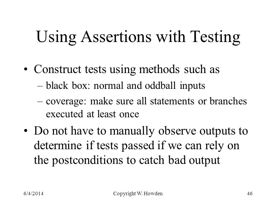 Using Assertions with Testing Construct tests using methods such as –black box: normal and oddball inputs –coverage: make sure all statements or branches executed at least once Do not have to manually observe outputs to determine if tests passed if we can rely on the postconditions to catch bad output 6/4/2014Copyright W.