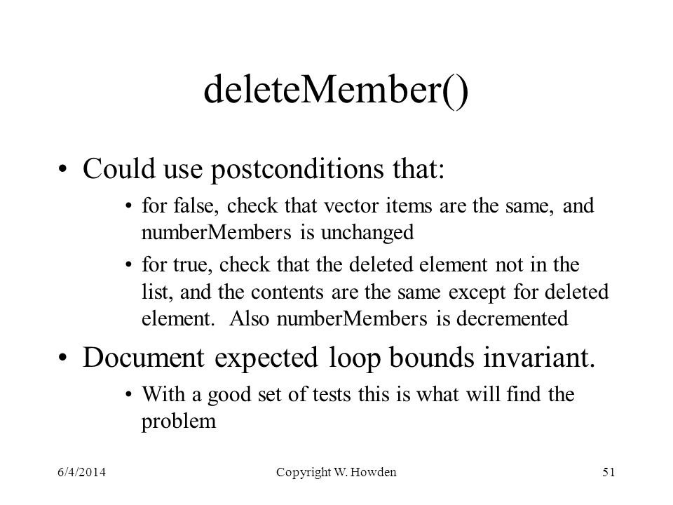 deleteMember() Could use postconditions that: for false, check that vector items are the same, and numberMembers is unchanged for true, check that the deleted element not in the list, and the contents are the same except for deleted element.