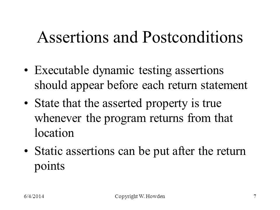 Assertions and Postconditions Executable dynamic testing assertions should appear before each return statement State that the asserted property is true whenever the program returns from that location Static assertions can be put after the return points 6/4/2014Copyright W.