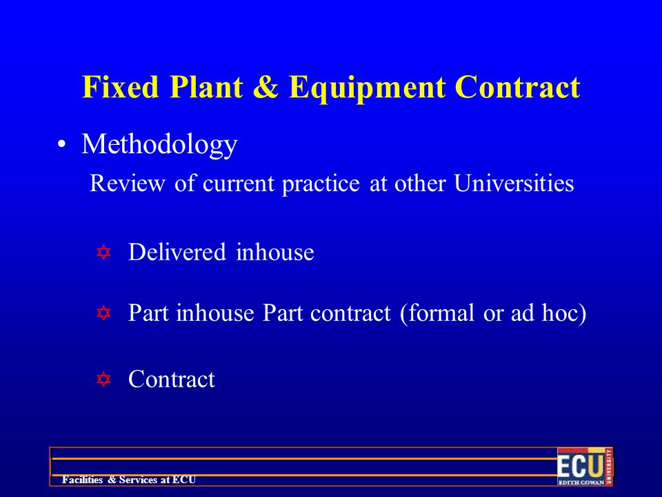 Facilities & Services at ECU Fixed Plant & Equipment Contract Methodology Review of current practice at other Universities Y Delivered inhouse Y Part inhouse Part contract (formal or ad hoc) Y Contract