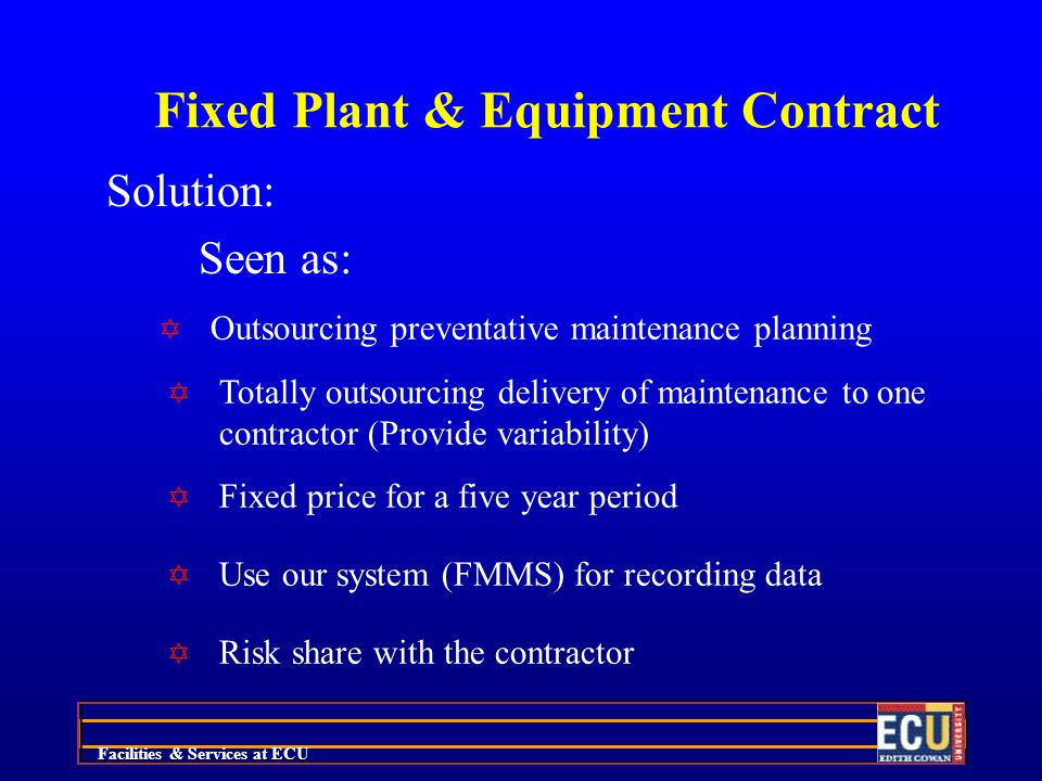 Facilities & Services at ECU Fixed Plant & Equipment Contract Solution: Seen as: Y Outsourcing preventative maintenance planning Y Totally outsourcing delivery of maintenance to one contractor (Provide variability) Y Fixed price for a five year period Y Use our system (FMMS) for recording data Y Risk share with the contractor