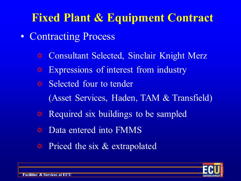 Facilities & Services at ECU Fixed Plant & Equipment Contract Contracting Process Y Consultant Selected, Sinclair Knight Merz Y Expressions of interest from industry Y Selected four to tender (Asset Services, Haden, TAM & Transfield) Y Required six buildings to be sampled Y Data entered into FMMS Y Priced the six & extrapolated