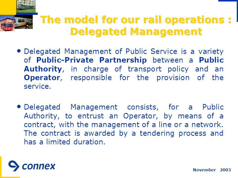 November 2003 The model for our rail operations : Delegated Management Delegated Management of Public Service is a variety of Public-Private Partnership between a Public Authority, in charge of transport policy and an Operator, responsible for the provision of the service.