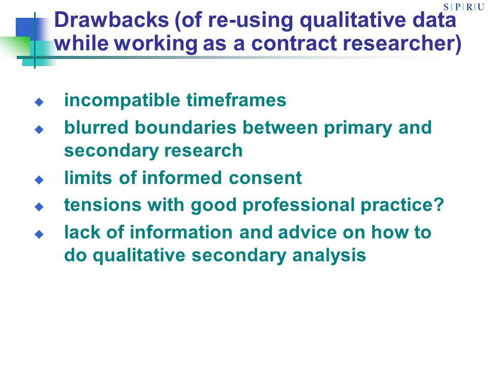 Drawbacks (of re-using qualitative data while working as a contract researcher) incompatible timeframes blurred boundaries between primary and secondary research limits of informed consent tensions with good professional practice.