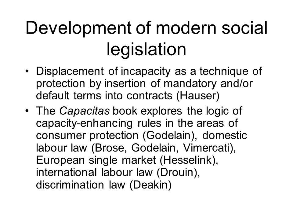 Development of modern social legislation Displacement of incapacity as a technique of protection by insertion of mandatory and/or default terms into contracts (Hauser) The Capacitas book explores the logic of capacity-enhancing rules in the areas of consumer protection (Godelain), domestic labour law (Brose, Godelain, Vimercati), European single market (Hesselink), international labour law (Drouin), discrimination law (Deakin)