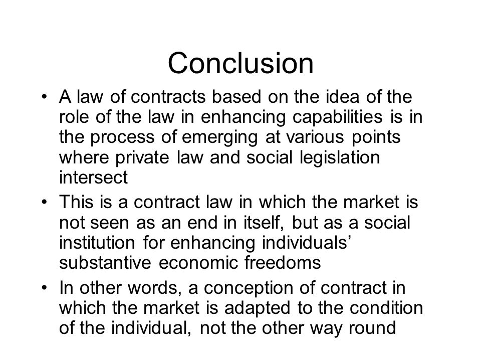 Conclusion A law of contracts based on the idea of the role of the law in enhancing capabilities is in the process of emerging at various points where private law and social legislation intersect This is a contract law in which the market is not seen as an end in itself, but as a social institution for enhancing individuals substantive economic freedoms In other words, a conception of contract in which the market is adapted to the condition of the individual, not the other way round